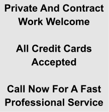 Private And Contract Work Welcome  All Credit Cards Accepted  Call Now For A Fast  Professional Service